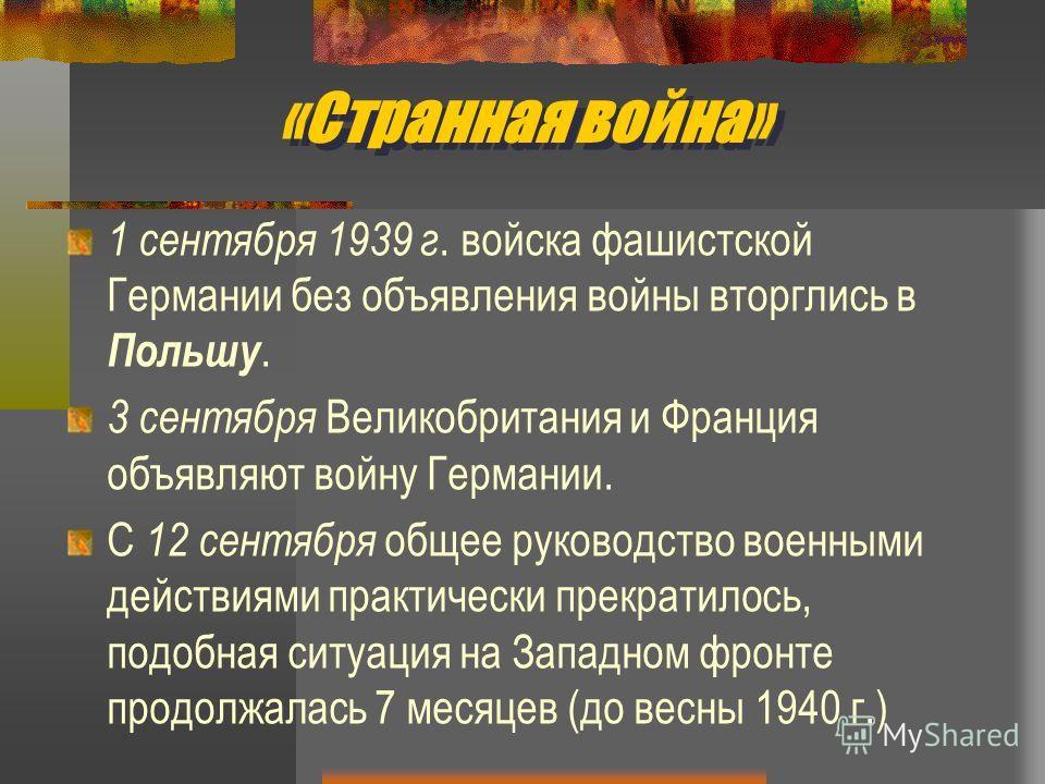 «Странная война» 1 сентября 1939 г. войска фашистской Германии без объявления войны вторглись в Польшу. 3 сентября Великобритания и Франция объявляют войну Германии. С 12 сентября общее руководство военными действиями практически прекратилось, подобн