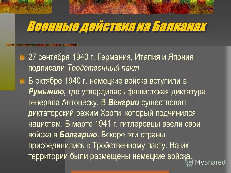 Военные действия на Балканах 27 сентября 1940 г. Германия, Италия и Япония подписали Тройственный пакт В октябре 1940 г. немецкие войска вступили в Румынию, где утвердилась фашистская диктатура генерала Антонеску. В Венгрии существовал диктаторский р