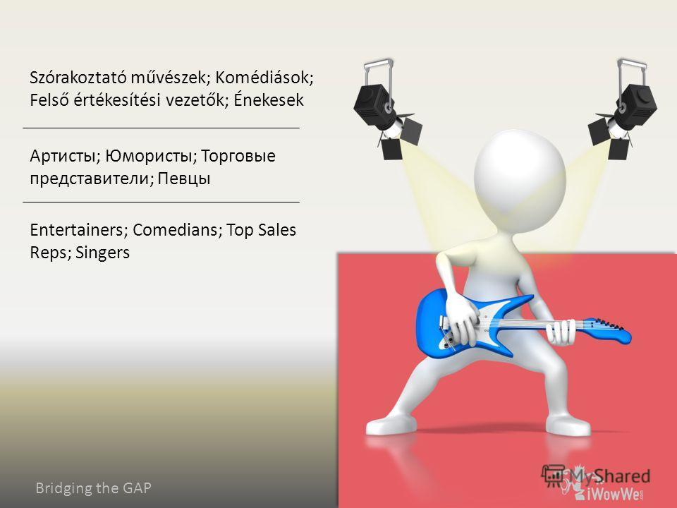 Bridging the GAP Entertainers; Comedians; Top Sales Reps; Singers Артисты; Юмористы; Торговые представители; Певцы Szórakoztató művészek; Komédiások; Felső értékesítési vezetők; Énekesek