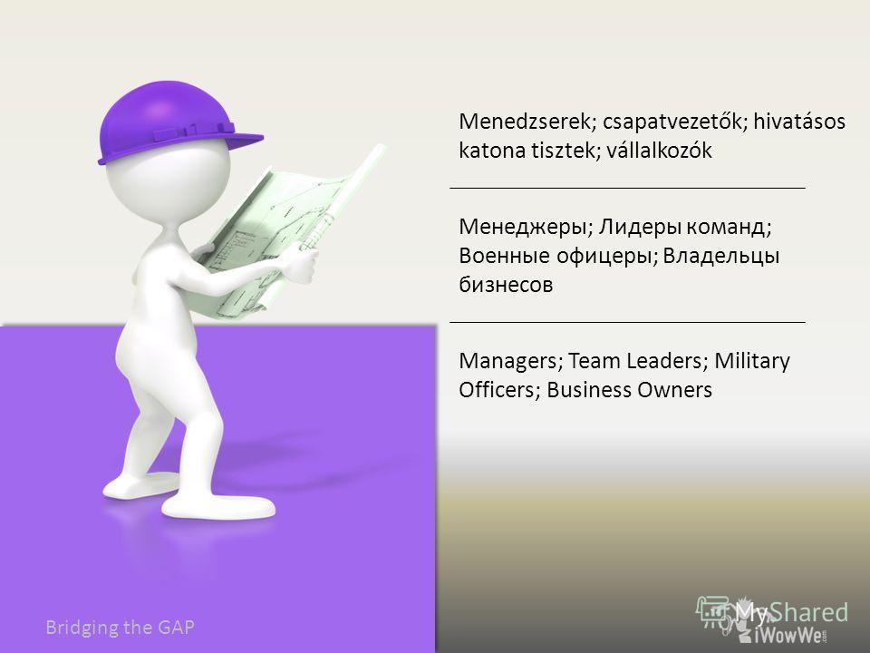 Bridging the GAP Managers; Team Leaders; Military Officers; Business Owners Менеджеры; Лидеры команд; Военные офицеры; Владельцы бизнесов Menedzserek; csapatvezetők; hivatásos katona tisztek; vállalkozók