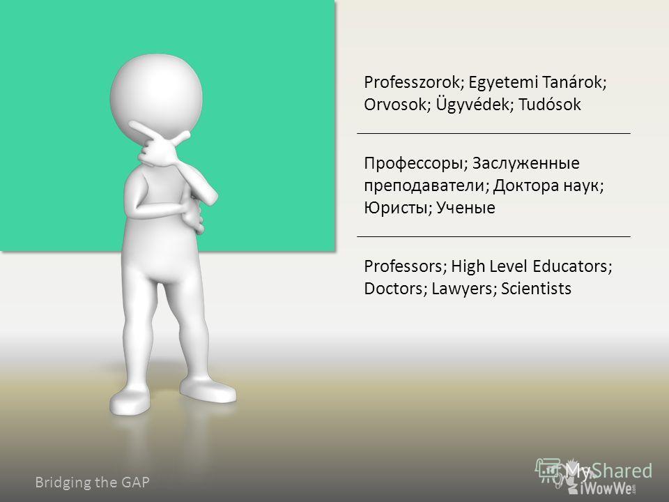 Bridging the GAP Professors; High Level Educators; Doctors; Lawyers; Scientists Профессоры; Заслуженные преподаватели; Доктора наук; Юристы; Ученые Professzorok; Egyetemi Tanárok; Orvosok; Ügyvédek; Tudósok