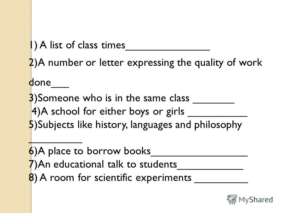 1) A list of class times______________ 2)A number or letter expressing the quality of work done___ 3)Someone who is in the same class _______ 4)A school for either boys or girls __________ 5)Subjects like history, languages and philosophy _________ 6