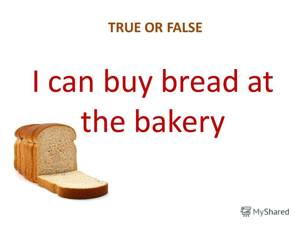 I can buy bread at the bakery TRUE OR FALSE