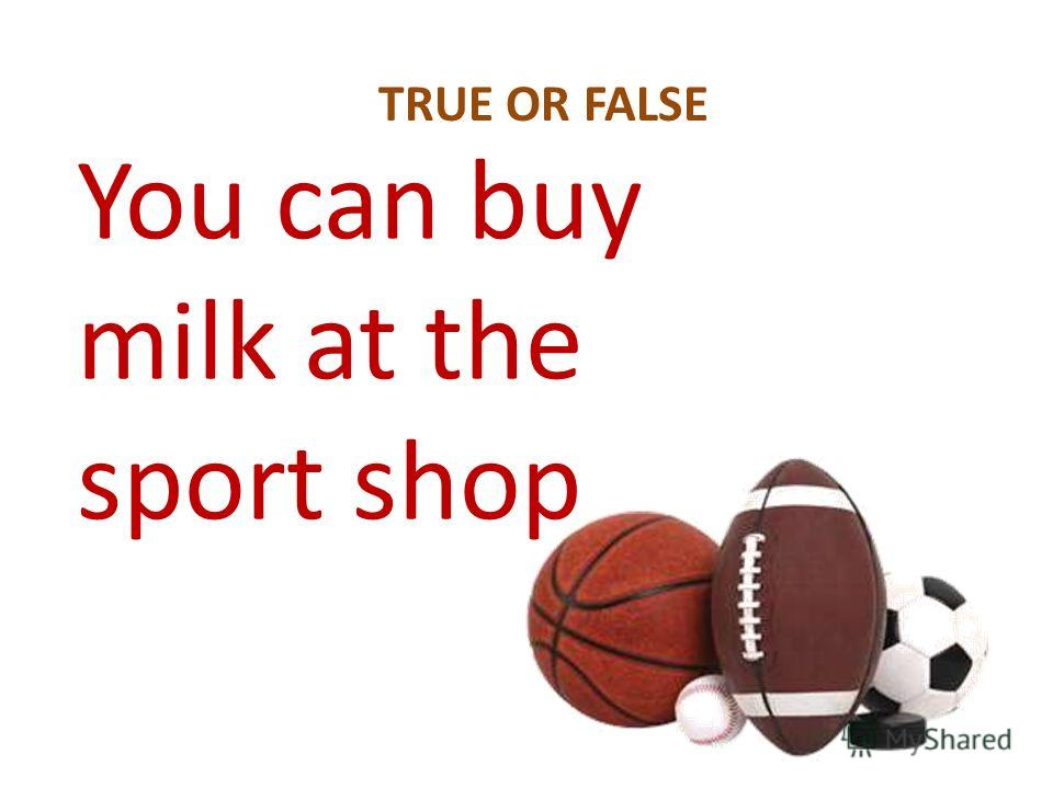 You can buy milk at the sport shop TRUE OR FALSE