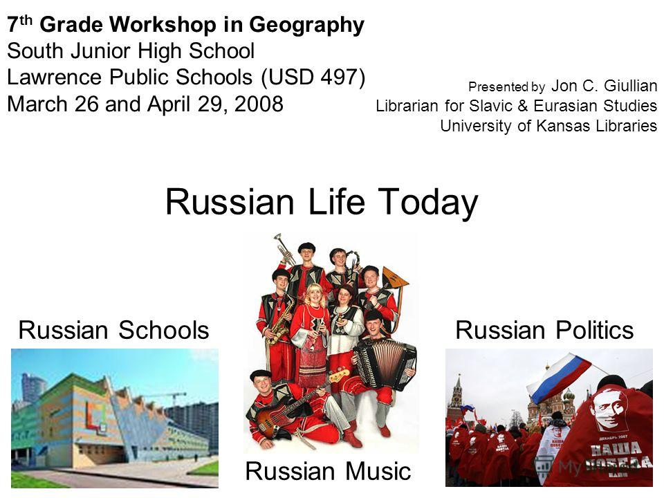 Russian Life Today Russian Schools Russian Music Russian Politics 7 th Grade Workshop in Geography South Junior High School Lawrence Public Schools (USD 497) March 26 and April 29, 2008 Presented by Jon C. Giullian Librarian for Slavic & Eurasian Stu