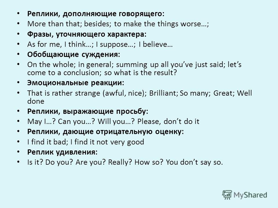 Реплики, дополняющие говорящего: More than that; besides; to make the things worse…; Фразы, уточняющего характера: As for me, I think…; I suppose…; I believe… Обобщающие суждения: On the whole; in general; summing up all youve just said; lets come to