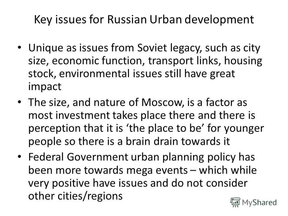 Key issues for Russian Urban development Unique as issues from Soviet legacy, such as city size, economic function, transport links, housing stock, environmental issues still have great impact The size, and nature of Moscow, is a factor as most inves