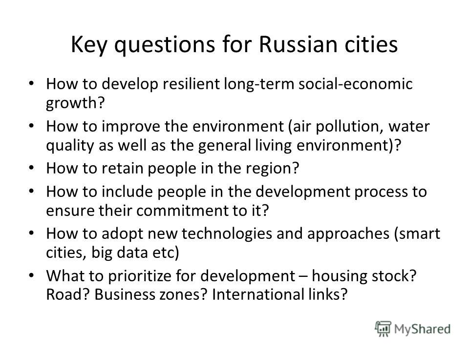 Key questions for Russian cities How to develop resilient long-term social-economic growth? How to improve the environment (air pollution, water quality as well as the general living environment)? How to retain people in the region? How to include pe