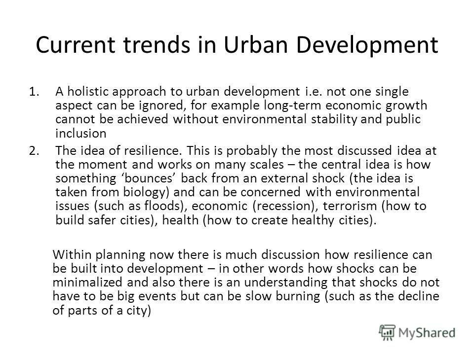 Current trends in Urban Development 1. A holistic approach to urban development i.e. not one single aspect can be ignored, for example long-term economic growth cannot be achieved without environmental stability and public inclusion 2. The idea of re