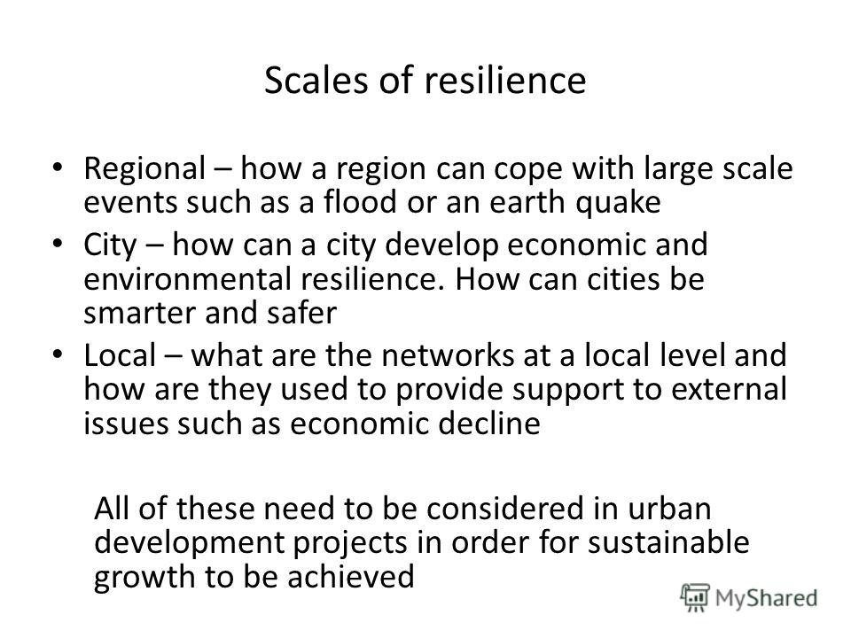 Scales of resilience Regional – how a region can cope with large scale events such as a flood or an earth quake City – how can a city develop economic and environmental resilience. How can cities be smarter and safer Local – what are the networks at