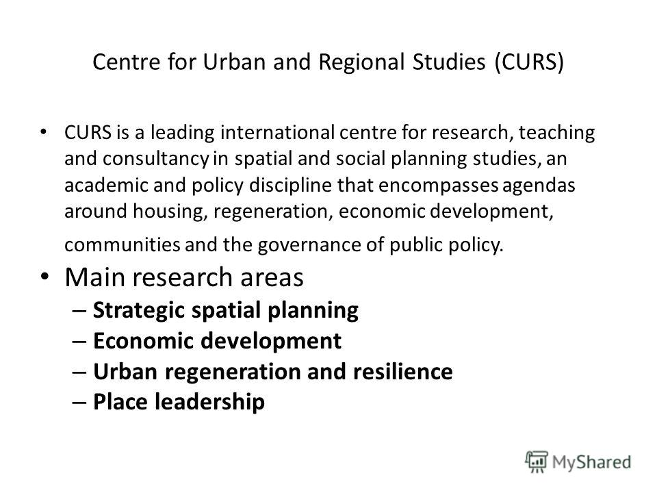 Centre for Urban and Regional Studies (CURS) CURS is a leading international centre for research, teaching and consultancy in spatial and social planning studies, an academic and policy discipline that encompasses agendas around housing, regeneration