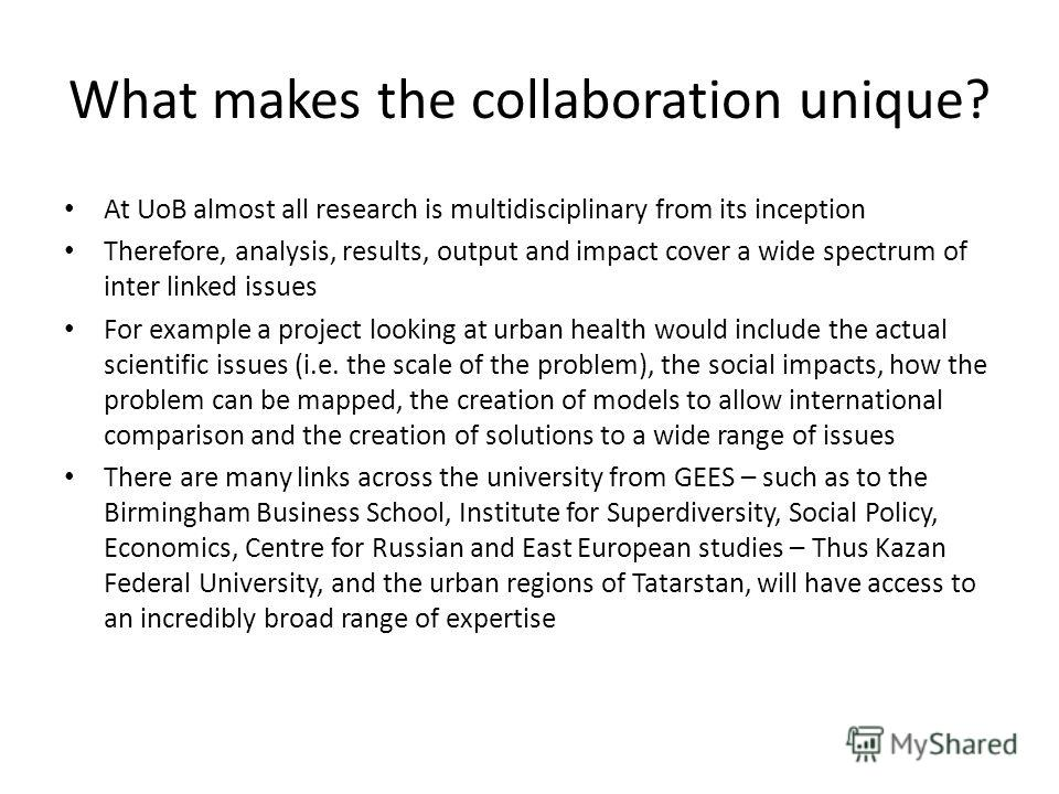 What makes the collaboration unique? At UoB almost all research is multidisciplinary from its inception Therefore, analysis, results, output and impact cover a wide spectrum of inter linked issues For example a project looking at urban health would i