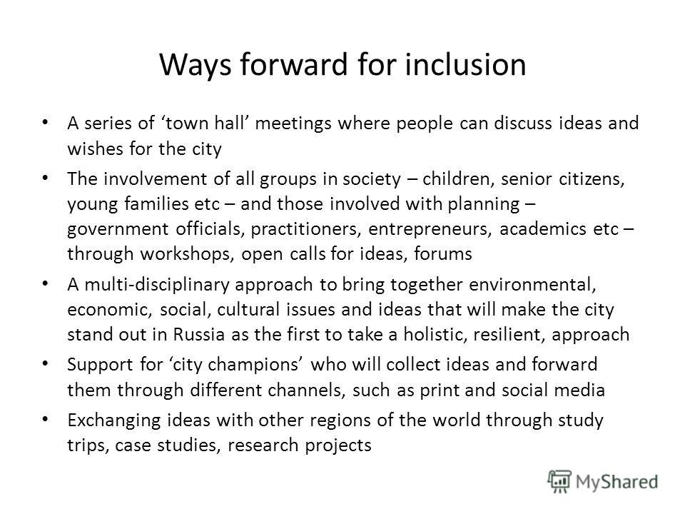 Ways forward for inclusion A series of town hall meetings where people can discuss ideas and wishes for the city The involvement of all groups in society – children, senior citizens, young families etc – and those involved with planning – government