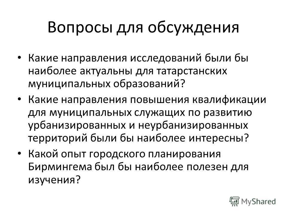 Вопросы для обсуждения Какие направления исследований были бы наиболее актуальны для татарстанских муниципальных образований? Какие направления повышения квалификации для муниципальных служащих по развитию урбанизированных и неурбанизированных террит