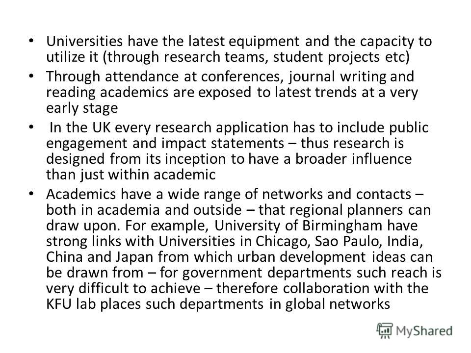 Universities have the latest equipment and the capacity to utilize it (through research teams, student projects etc) Through attendance at conferences, journal writing and reading academics are exposed to latest trends at a very early stage In the UK