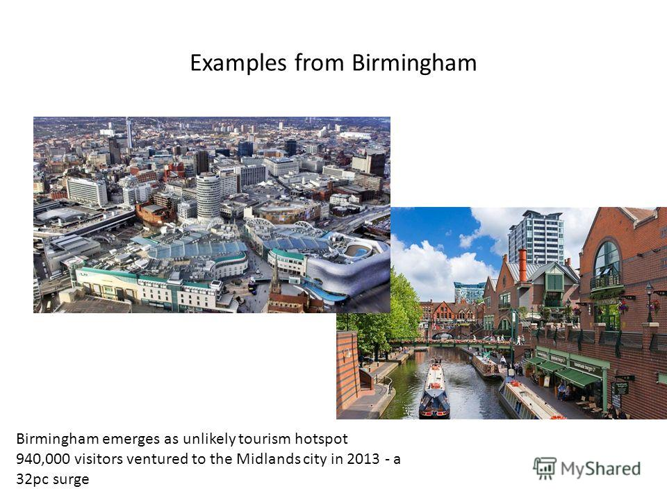 Examples from Birmingham Birmingham emerges as unlikely tourism hotspot 940,000 visitors ventured to the Midlands city in 2013 - a 32pc surge