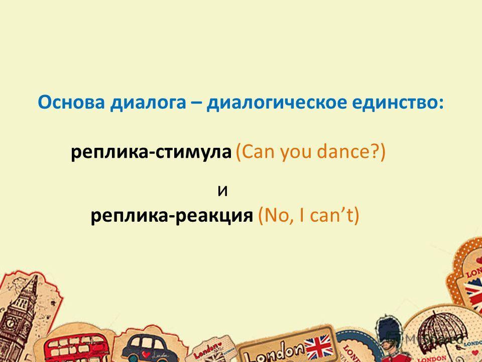 Основа диалога – диалогическое единство: реплика-стимула (Can you dance?) и реплика-реакция (No, I cant)