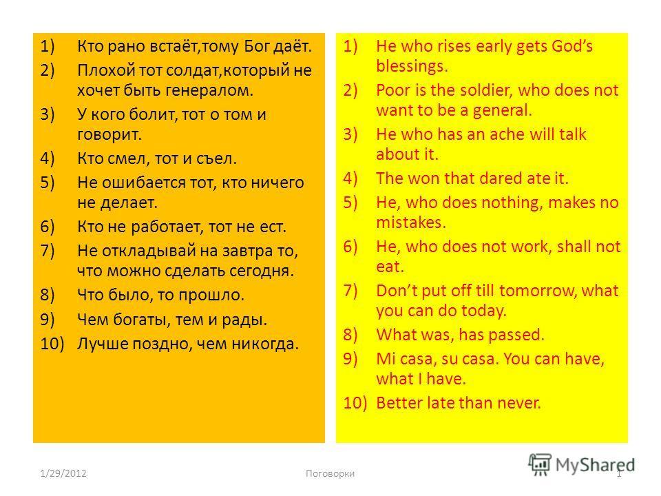 1)Кто рано встаёт,тому Бог даёт. 2)Плохой тот солдат,который не хочет быть генералом. 3)У кого болит, тот о том и говорит. 4)Кто смел, тот и съел. 5)Не ошибается тот, кто ничего не делает. 6)Кто не работает, тот не ест. 7)Не откладывай на завтра то,