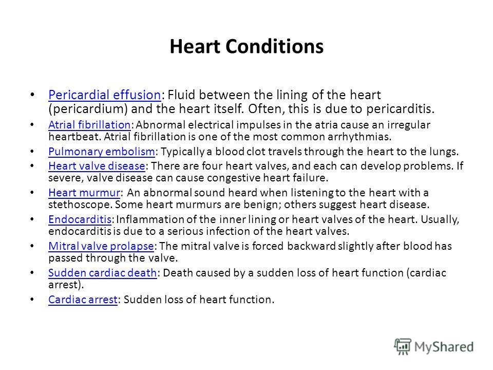 Heart Conditions Pericardial effusion: Fluid between the lining of the heart (pericardium) and the heart itself. Often, this is due to pericarditis. Pericardial effusion Atrial fibrillation: Abnormal electrical impulses in the atria cause an irregula