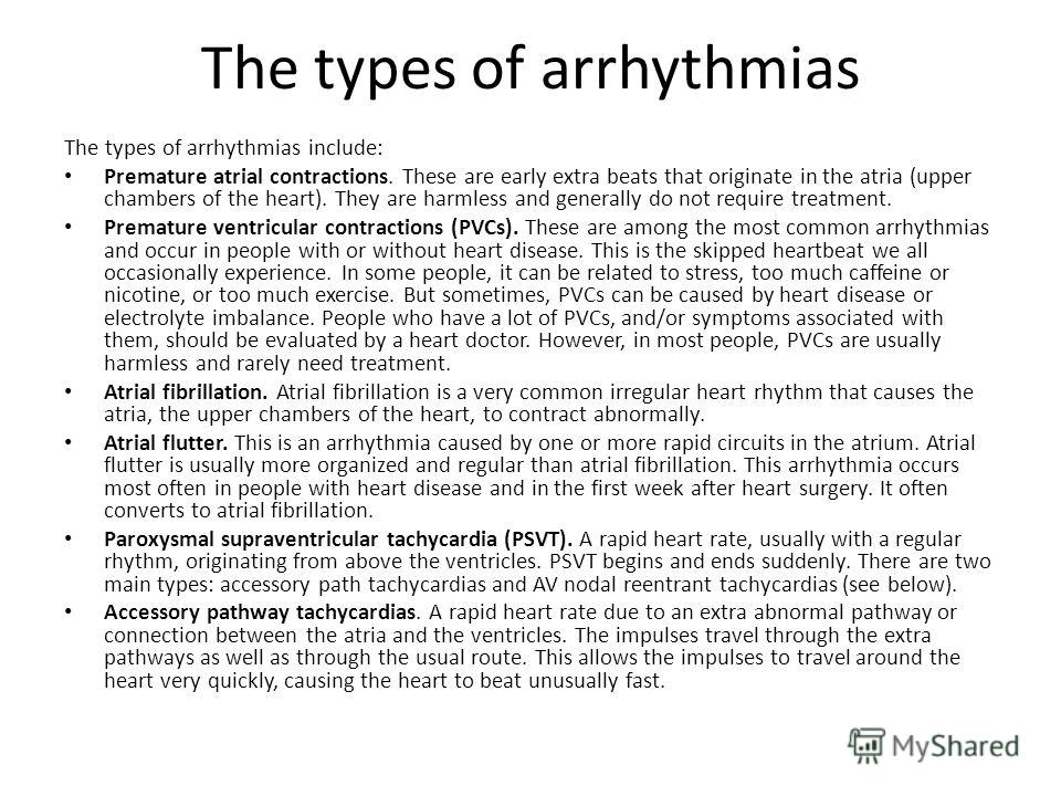 The types of arrhythmias The types of arrhythmias include: Premature atrial contractions. These are early extra beats that originate in the atria (upper chambers of the heart). They are harmless and generally do not require treatment. Premature ventr