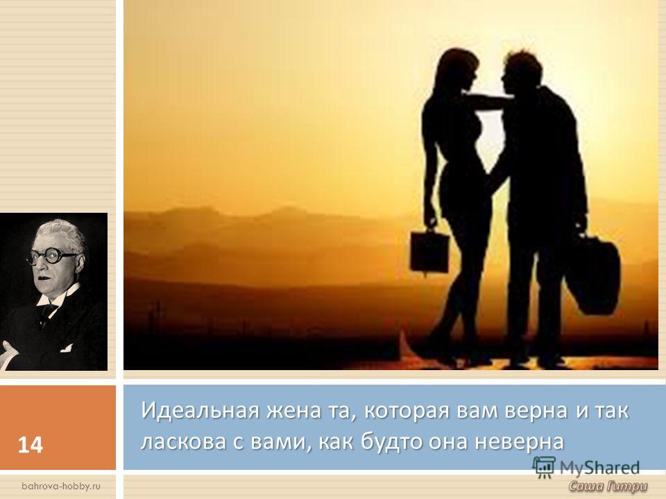 Идеальная жена та, которая вам верна и так ласкова с вами, как будто она неверна 14 bahrova-hobby.ru