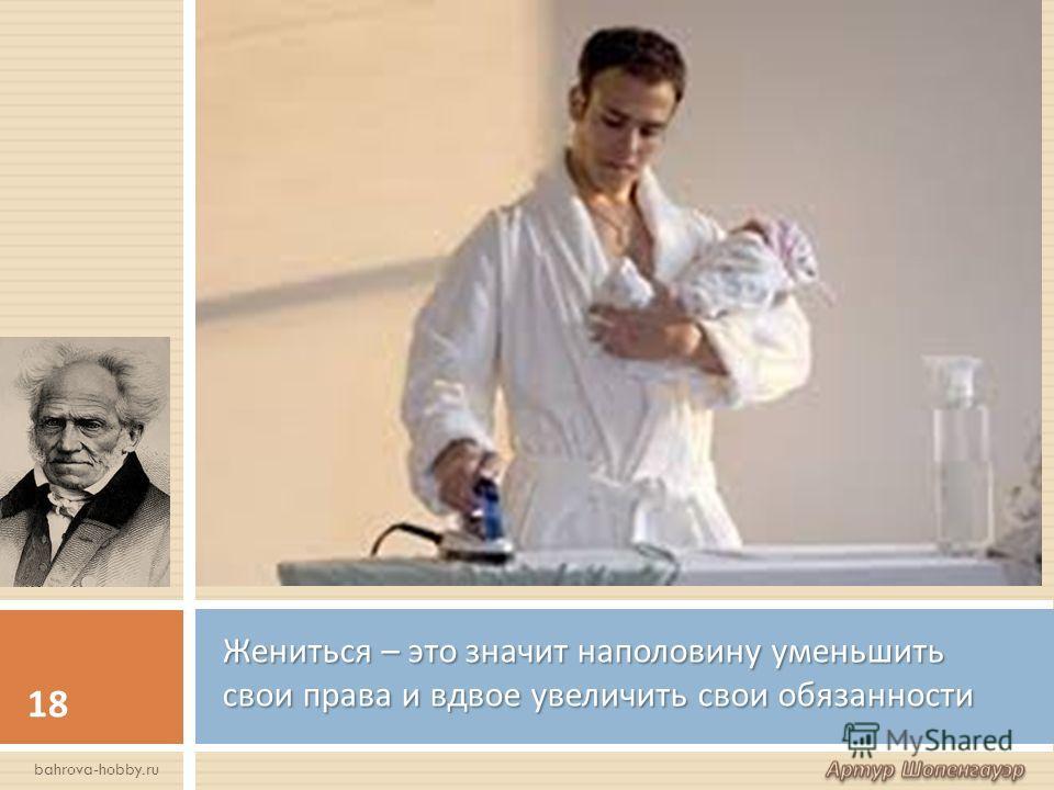 Жениться – это значит наполовину уменьшить свои права и вдвое увеличить свои обязанности 18 bahrova-hobby.ru
