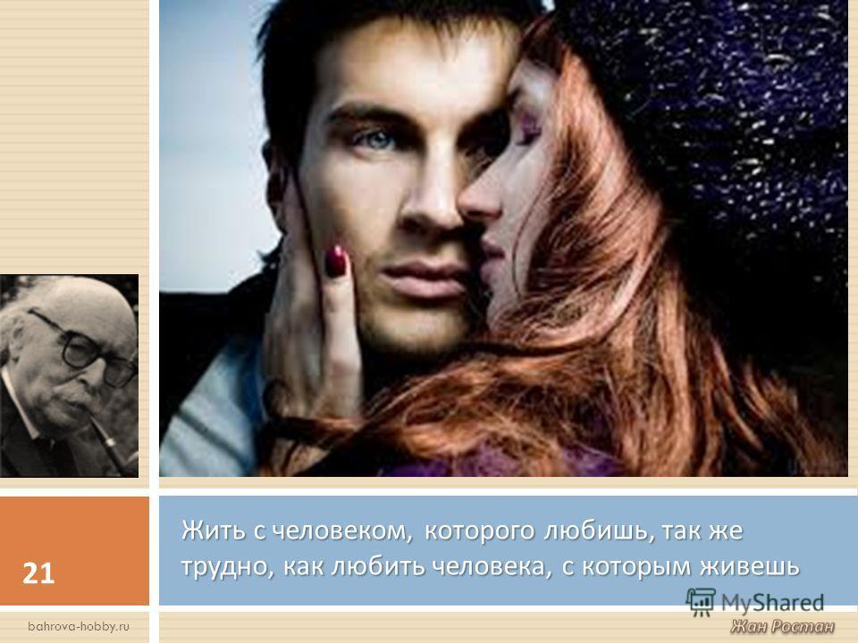 Жить с человеком, которого любишь, так же трудно, как любить человека, с которым живешь 21 bahrova-hobby.ru