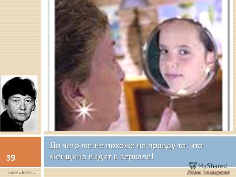 До чего же не похоже на правду то, что женщина видит в зеркале ! 39 bahrova-hobby.ru