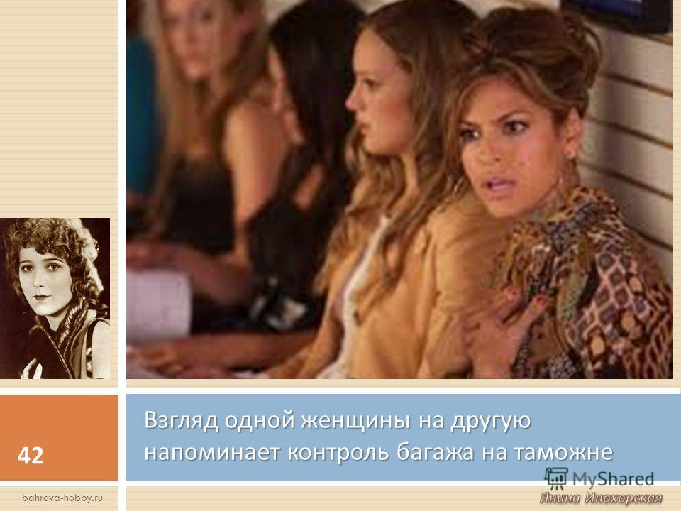 Взгляд одной женщины на другую напоминает контроль багажа на таможне 42 bahrova-hobby.ru