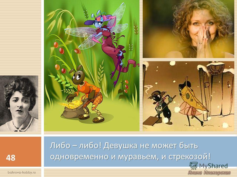 Либо – либо ! Девушка не может быть одновременно и муравьем, и стрекозой ! 48 bahrova-hobby.ru