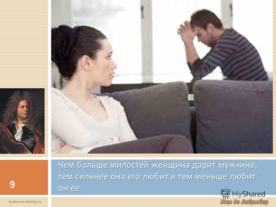 Чем больше милостей женщина дарит мужчине, тем сильнее она его любит и тем меньше любит он ее 9 bahrova-hobby.ru