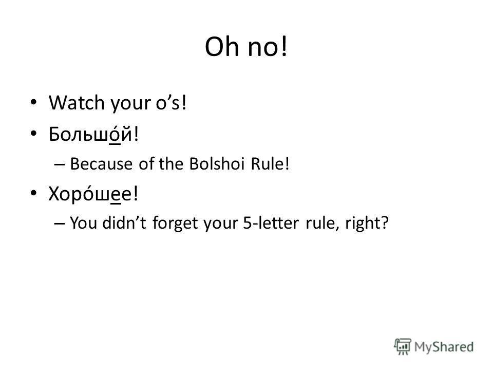 Bolshoi rule! the BIG RULE! Bolshoi Rule! Ой ой ой! Masculine adjectives that are stressed on their ending are written –óй not –ый: большóй, молодóй, голубóй