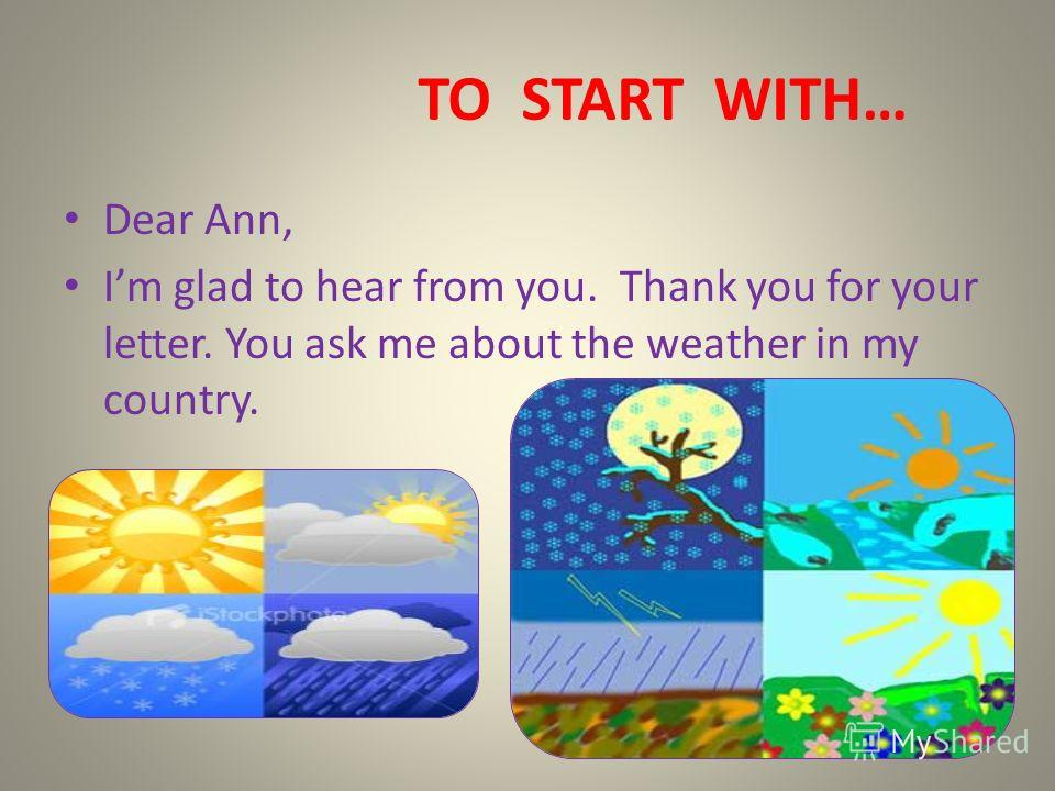 TO START WITH… Dear Ann, Im glad to hear from you. Thank you for your letter. You ask me about the weather in my country.