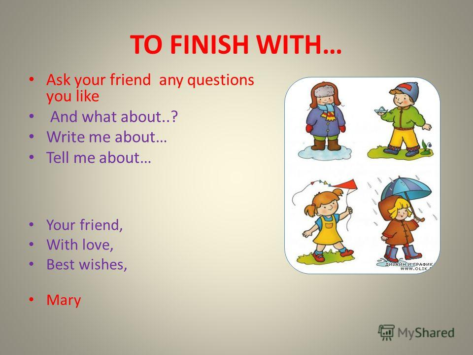 TO FINISH WITH… Ask your friend any questions you like And what about..? Write me about… Tell me about… Your friend, With love, Best wishes, Mary