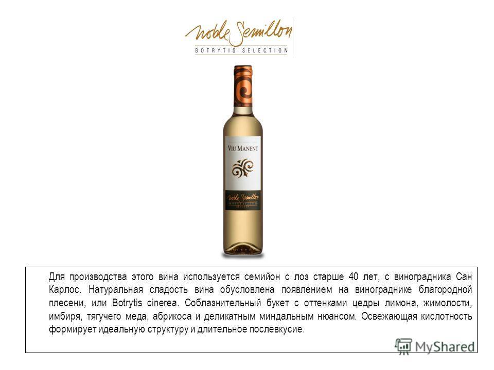 Для производства этого вина используется семийон с лоз старше 40 лет, с виноградника Сан Карлос. Натуральная сладость вина обусловлена появлением на винограднике благородной плесени, или Botrytis cinerea. Соблазнительный букет с оттенками цедры лимон