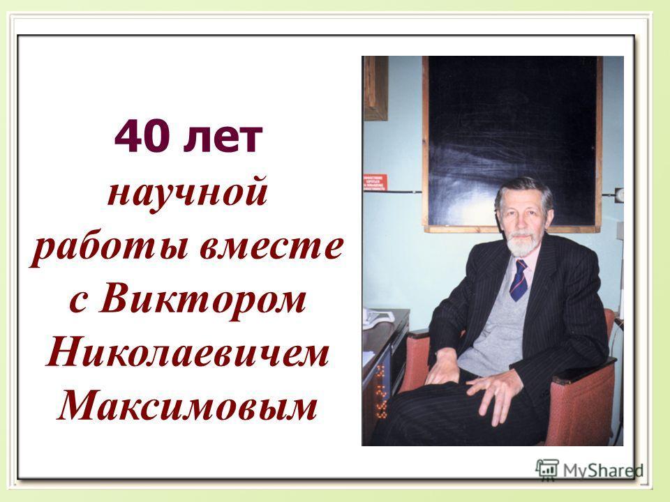 40 лет научной работы вместе с Виктором Николаевичем Максимовым