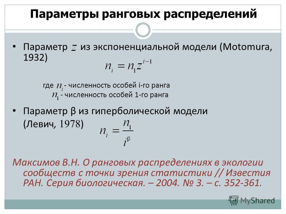 Параметры ранговых распределений Параметр из экспоненциальной модели (Motomura, 1932) где - численность особей i-го ранга - численность особей 1-го ранга Параметр β из гиперболической модели (Левич, 1978 ) Максимов В.Н. О ранговых распределениях в эк