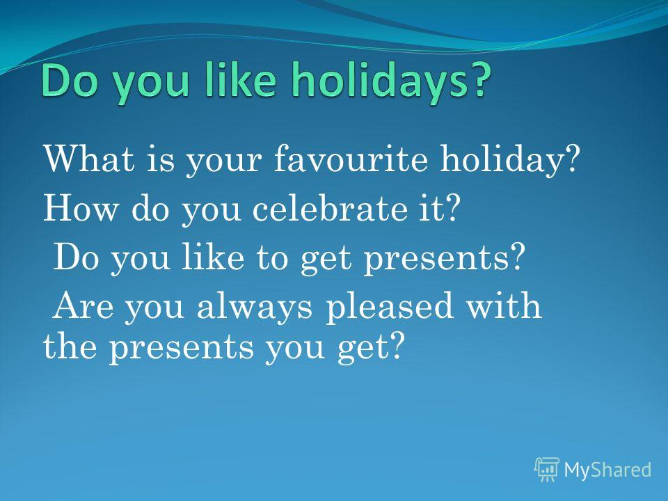 What is your favourite holiday? How do you celebrate it? Do you like to get presents? Are you always pleased with the presents you get?