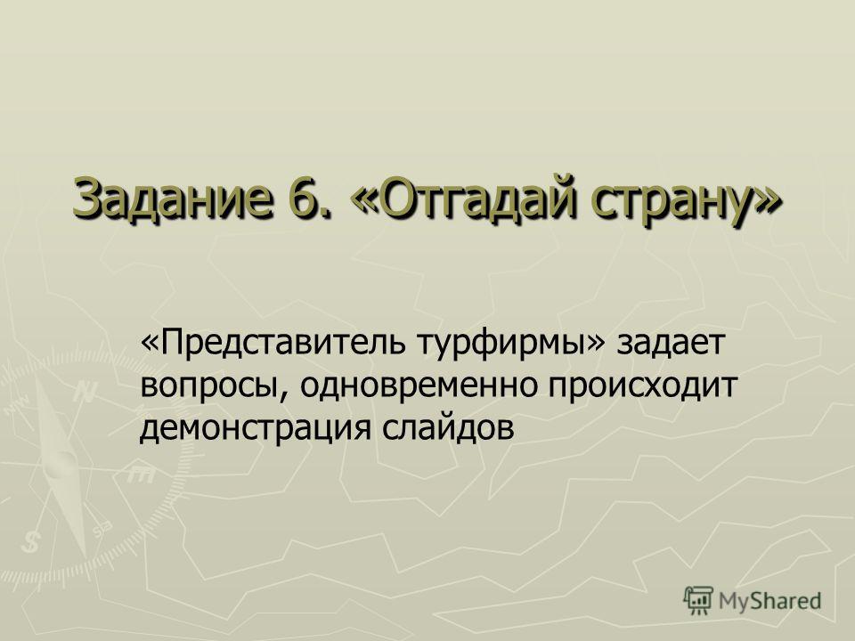 Задание 6. «Отгадай страну» «Представитель турфирмы» задает вопросы, одновременно происходит демонстрация слайдов
