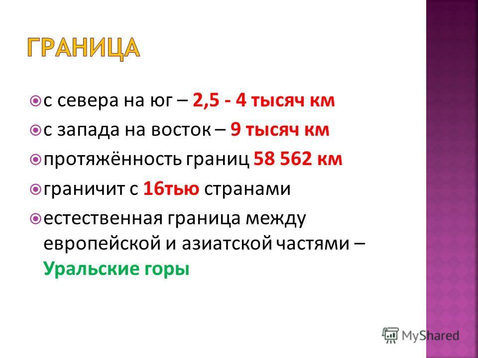 с севера на юг – 2,5 - 4 тысяч км с запада на восток – 9 тысяч км протяжённость границ 58 562 км граничит с 16 тью странами естественная граница между европейской и азиатской частями – Уральские горы