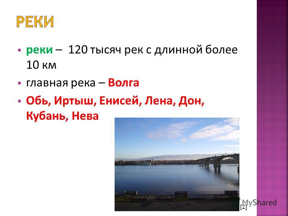 реки – 120 тысяч рек с длинной более 10 км главная река – Волга Обь, Иртыш, Енисей, Лена, Дон, Кубань, Нева [2]