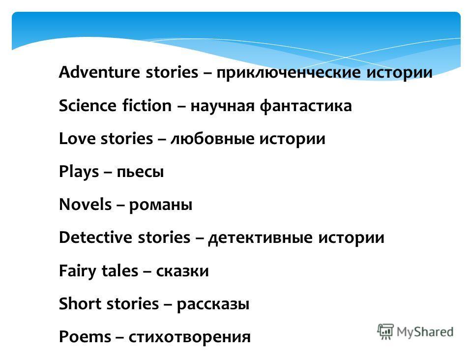 Adventure stories – приключенческие истории Science fiction – научная фантастика Love stories – любовные истории Plays – пьесы Novels – романы Detective stories – детективные истории Fairy tales – сказки Short stories – рассказы Poems – стихотворения