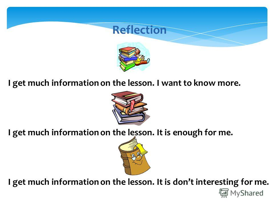 Reflection I get much information on the lesson. I want to know more. I get much information on the lesson. It is enough for me. I get much information on the lesson. It is dont interesting for me.