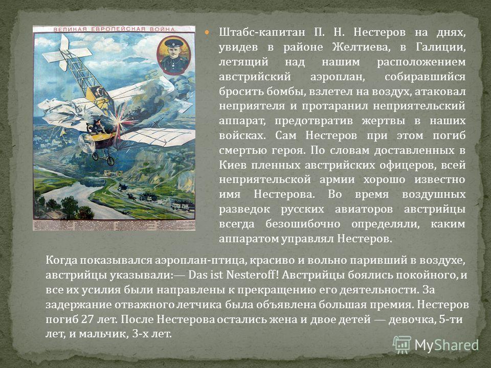 Штабс - капитан П. Н. Нестеров на днях, увидев в районе Желтиева, в Галиции, летящий над нашим расположением австрийский аэроплан, собиравшийся бросить бомбы, взлетел на воздух, атаковал неприятеля и протаранил неприятельский аппарат, предотвратив же