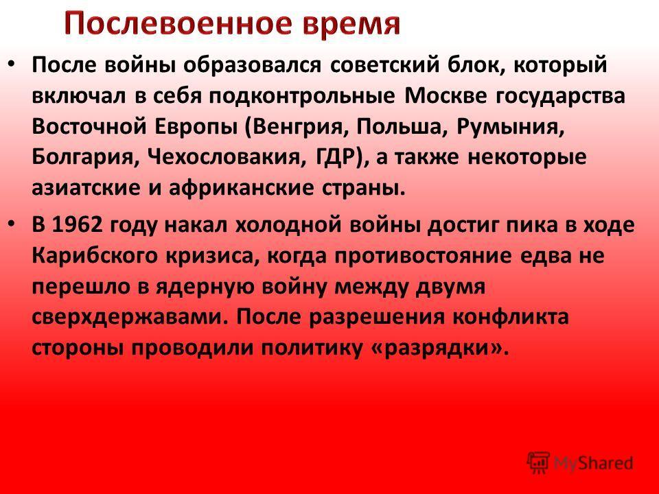 После войны образовался советский блок, который включал в себя подконтрольные Москве государства Восточной Европы (Венгрия, Польша, Румыния, Болгария, Чехословакия, ГДР), а также некоторые азиатские и африканские страны. В 1962 году накал холодной во