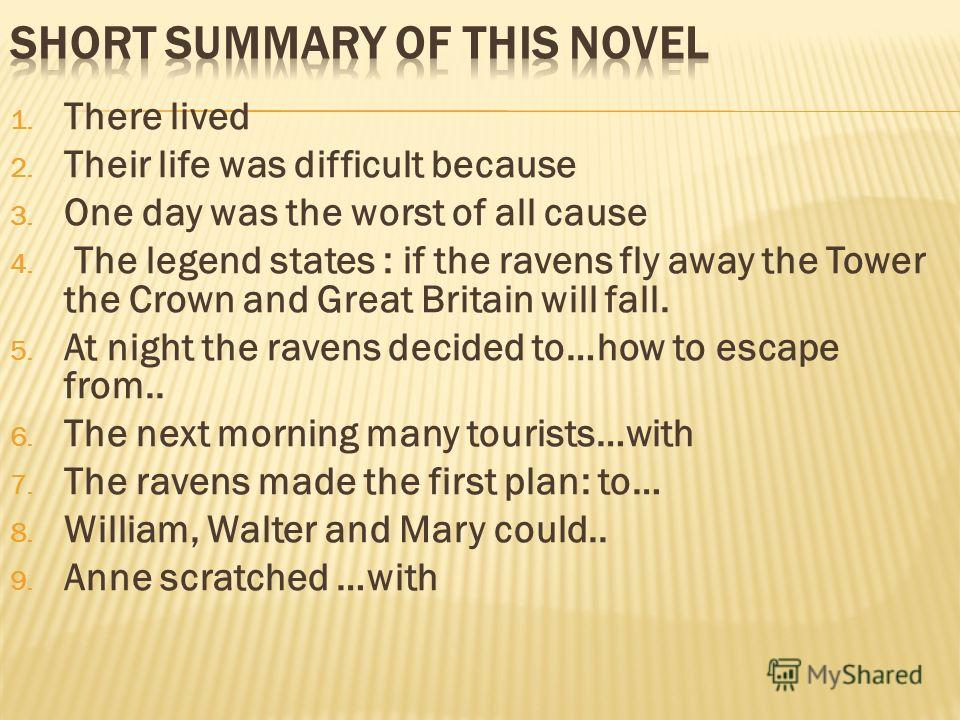 1. There lived 2. Their life was difficult because 3. One day was the worst of all cause 4. The legend states : if the ravens fly away the Tower the Crown and Great Britain will fall. 5. At night the ravens decided to…how to escape from.. 6. The next