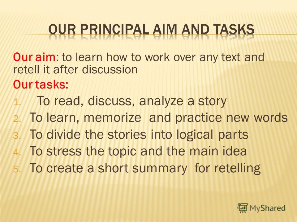 Our aim: to learn how to work over any text and retell it after discussion Our tasks: 1. To read, discuss, analyze a story 2. To learn, memorize and practice new words 3. To divide the stories into logical parts 4. To stress the topic and the main id