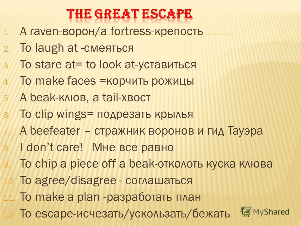 1. A raven-ворон/a fortress-крепость 2. To laugh at -смеяться 3. To stare at= to look at-уставиться 4. To make faces =корчить рожицы 5. A beak-клюв, a tail-хвост 6. To clip wings= подрезать крылья 7. A beefeater – стражник воронов и гид Тауэра 8. I d