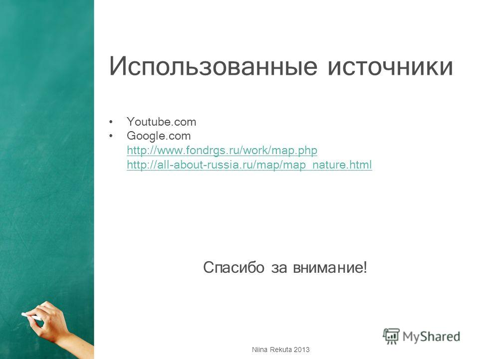 Использованные источники Youtube.com Google.com http://www.fondrgs.ru/work/map.php http://all-about-russia.ru/map/map_nature.html Спасибо за внимание! Niina Rekuta 2013