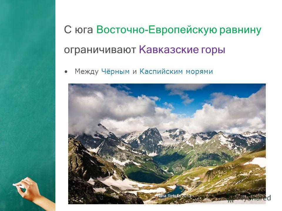 С юга Восточно-Европейскую равнину ограничивают Кавказские горы Между Чёрным и Каспийским морями Niina Rekuta 2013